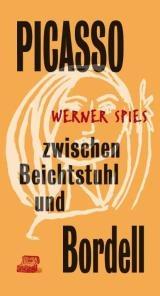 Werner Spies Picasso zwischen Beichtstuhl und Bordell