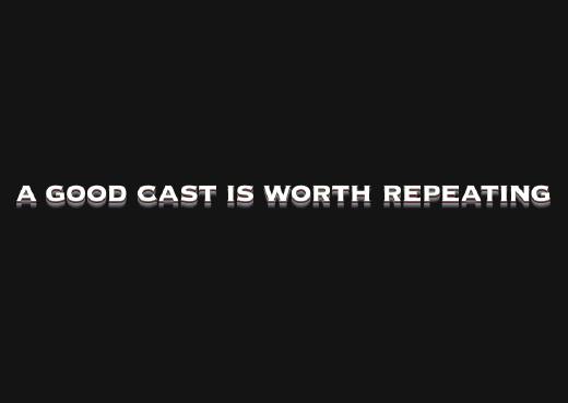 A GOOD CAST IS WORTH REPEATING