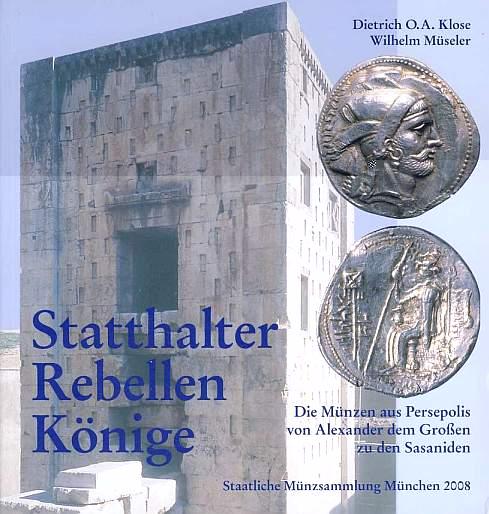 Statthalter - Rebellen - Könige. Die Münzen aus Persepolis von Alexander dem Großen zu den Sasaniden