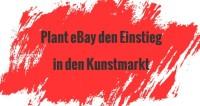 eBay plant Einstieg in den Online Kunstmarkt